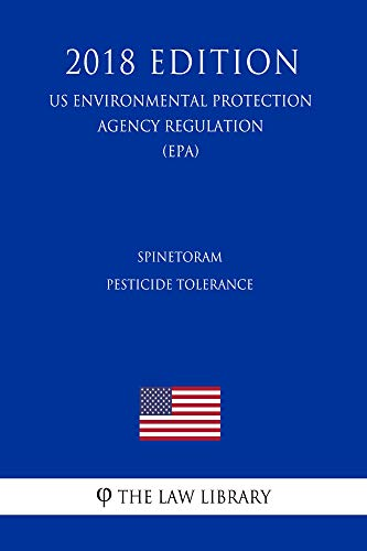 Spinetoram - Pesticide Tolerance (US Environmental Protection Agency Regulation) (EPA) (2018 Edition) (English Edition)