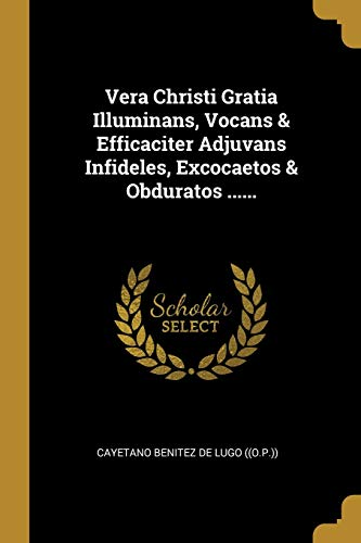 Vera Christi Gratia Illuminans, Vocans & Efficaciter Adjuvans Infideles, Excocaetos & Obduratos ......