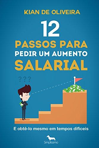 12 passos para pedir um aumento salarial: (e obtê-lo mesmo em tempos difíceis!) (Portuguese Edition)