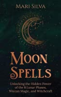 Moon Spells: Unlocking the Hidden Power of the 8 Lunar Phases, Wiccan Magic, and Witchcraft
