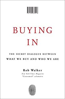 Buying In: The Secret Dialogue Between What We Buy and Who We Are by [Rob Walker]