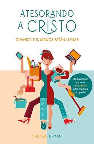Atesorando a Cristo cuando tus manos están llenas: Meditaciones sobre el evangelio para madres ocupadas eBook: Furman, Gloria: Amazon.es: Tienda Kindle