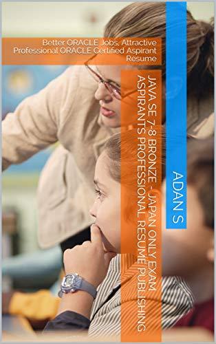 Java SE 7-8 Bronze - Japan Only Exam Aspirants Professional Resume Publishing: Better ORACLE Jobs, Attractive Professional ORACLE Certified Aspirant Resume (English Edition)