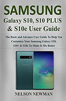 Samsung Galaxy S10 S10+ & S10e User Guide  The Basic and Advance User Guide to Help You Customize your Samsung Galaxy S10 S10+ & S10e to Make it 10x Better