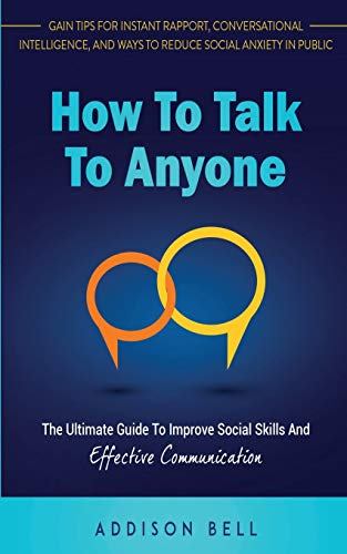 How To Talk To Anyone: The Ultimate Guide To Improve Social Skills And Effective Communication: Gain Tips For Instant Rapport, Conversational Intelligence, And Ways To Reduce Social Anxiety In Public