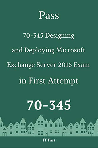 Pass 70-345 Designing and Deploying Microsoft Exchange Server 2016 Exam in First Attempt: Guide for Real Exam (English Edition)