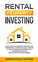 Rental Property Investing: Build Wealth & Passive Income With Properties, Flipping Houses, Air BnB & How To Manage Your Rentals + 10 Negotiation Tips (Real Estate For Beginners)