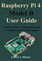 Raspberry Pi 4 Model B User Guide: A Newbie to Expert Guide to operate your new Raspbery pi 4 Model B Computer Front Cover