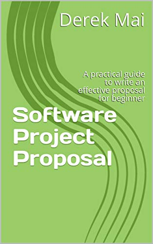 Software Project Proposal: A practical guide to write an effective proposal for beginner (English Edition)
