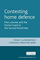 Contesting Home Defence: Men, Women and the Home Guard in the Second World War (Cultural History of Modern war) by Penny Summerfield Corinna Peniston-Bird(2007-03-31)