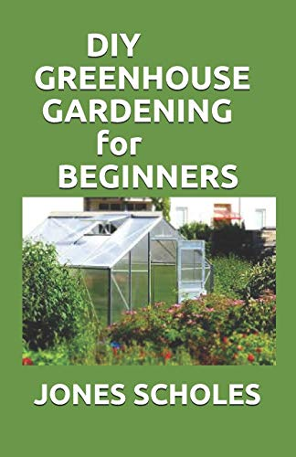 DIY GREENHOUSE GARDENING FOR BEGINNERS: Step by Step Process to Build your Greenhouse System and Grow Healthy Vegetables, Fruits, ... (Greenhouse Hydroponics Aquaponics)