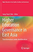 Higher Education Governance in East Asia: Transformations under Neoliberalism (Higher Education in Asia: Quality, Excellence and Governance)