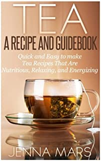 Tea A Recipe and Guidebook: Quick and Easy to Make Tea Recipes That Are Nutritious,..