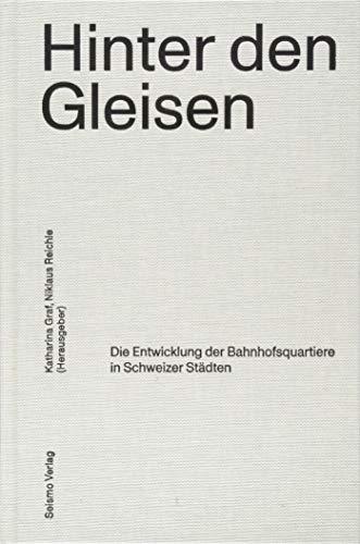 Hinter den Gleisen: Die Entwicklung der Bahnhofsquartiere in Schweizer Städten