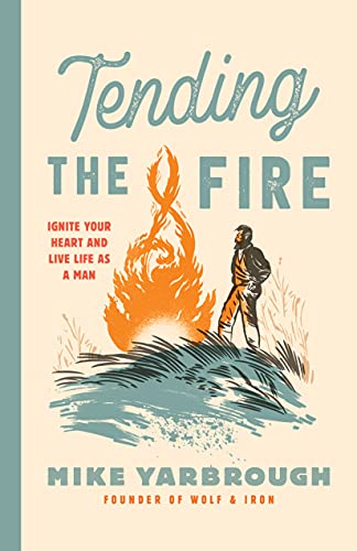 Tending the Fire: Ignite Your Heart and Live Life as a Man (English Edition)