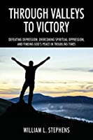 Through Valleys to Victory: Defeating Depression, Overcoming Spiritual Oppression, and Finding God's Peace in Troubling Times