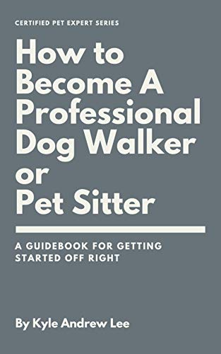 How To Become A Professional Dog Walker or Pet Sitter by [Kyle Andrew Lee]