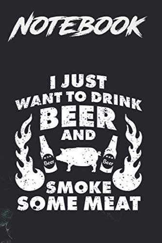 Composition Notebook, Journal Notebook: I just want to drink Beer and smoke Meat BBQ Grill 6 in x 9 in x 100 Lined and Blank Pages for Notes, To Do Lists, Notepad, Journal Gift for your beloveds