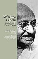 Mahatma Gandhi: Political Saint & Unarmed Prophet