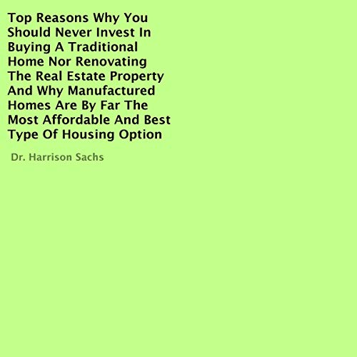 Top Reasons Why You Should Never Invest in Buying a Traditional Home nor Renovating the Real Estate Property and Why Manufactured Homes Are by Far the Most Affordable and Best Type of Housing Option cover art