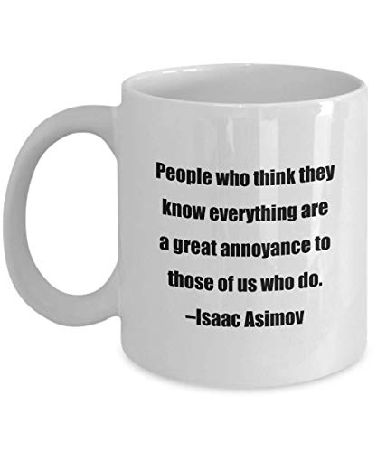 Coffee Mug - People who think they know everything are a great annoyance to those of us who do. –Isaac Asimov - Great Gift For Your Friends And Collea