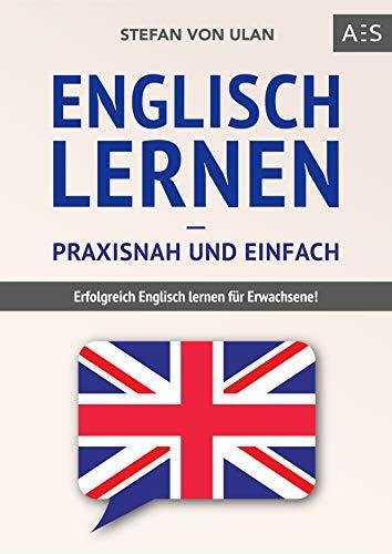 Englisch lernen – praxisnah und einfach: Erfolgreich Englisch lernen für Erwachsene! (Mit Grammatik, Übungen inkl. Lösungen, Vokabellisten, Kurzgeschichten und Audioinhalten)
