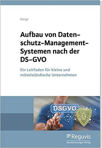 Aufbau von Datenschutz-Management-Systemen nach der DS-GVO: Ein Leitfaden für kleine und mittelständische Unternehmen