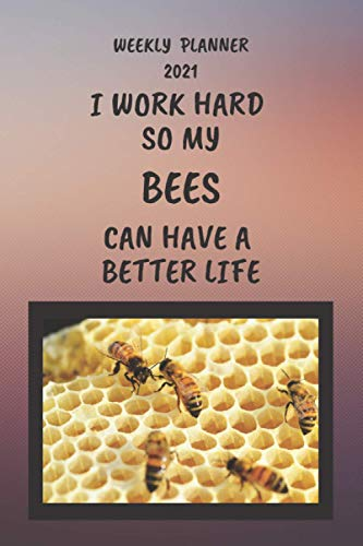 Bees Weekly Planner 2021: Bees Lover Gift Idea For Men & Women | Funny I Work Hard So My Bees Can Have A Better Life Present | Small For Purse Diary ... Book With To Do List And Calendar Views