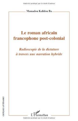 Le roman africain francophone post-colonial : Radioscopie de la dictature à travers une narration hybride (Critiques littéraires) (French Edition)