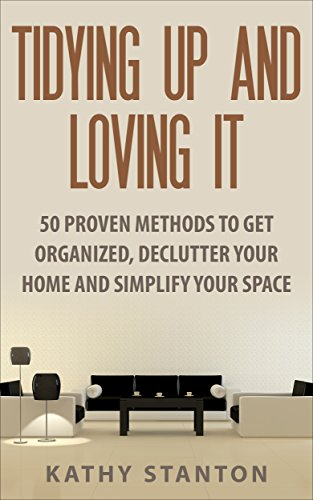 Tidying Up And Loving It: 50 Proven Methods To Get Organized, Declutter Your Home And Simplify Your Space (Decluttering, Home Organizing, Home Improvement, How To Live A Happier Li