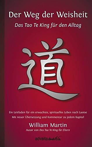 Der Weg der Weisheit: Das Tao Te King für den Alltag - Ein Leitfaden für ein erwachtes Leben nach Laotse. Mit neuer Übersetzung und Kommentar zu jedem Kapitel