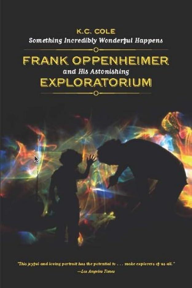 伝記めまいが薄汚いSomething Incredibly Wonderful Happens: Frank Oppenheimer and His Astonishing Exploratorium (English Edition)