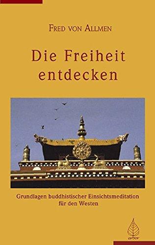 Die Freiheit entdecken: Grundlagen buddistischer Einsichtsmeditation für den Westen