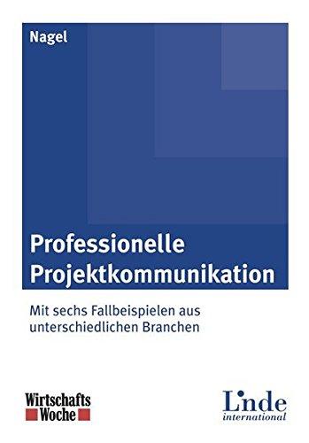 Professionelle Projektkommunikation: Mit sechs Fallbeispielen aus unterschiedlichen Branchen