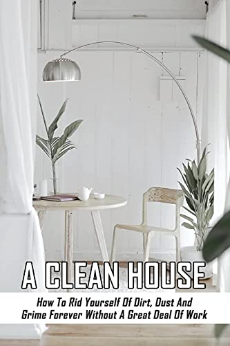 A Clean House: How To Rid Yourself Of Dirt, Dust And Grime Forever Without A Great Deal Of Work: How To Deep Clean Your Home Room By Room