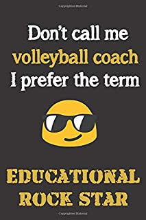 Don't call me Volleyball Coach. I prefer the term Educational; Rock Star.: Fun gag cross volleyball coach gift notebook for Christmas or end of school ... notebooks as much as shouting and whistling.