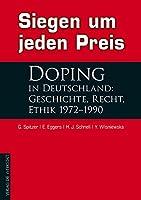 Siegen um jeden Preis: Doping in Deutschland: Geschichte, Recht, Ethik 1972-1990