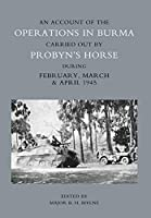 Account of the Operations in Burma Carried Out by Probyn's Horse During February, March and April 1945