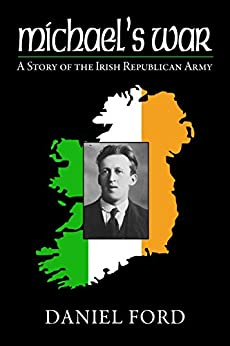 Michael's War: A Story of the Irish Republican Army, 1916-1923 by [Daniel Ford]