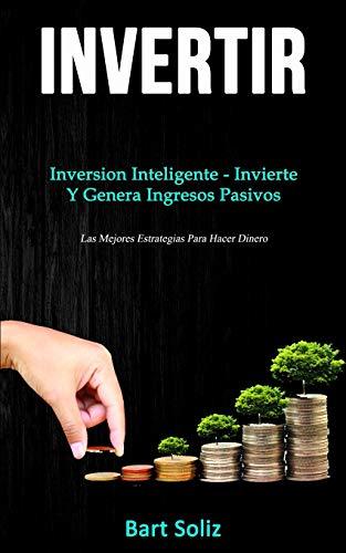 Invertir: Inversion inteligente - invierte y genera ingresos pasivos (Las mejores estrategias para hacer dinero)