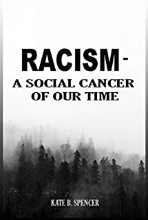 RACISM – A SOCIAL CANCER OF OUR TIME: A Decisive Guide On How Black And White Can Become Anti-racist And Get Rid Of Racism