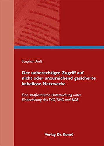 Der unberechtigte Zugriff auf nicht oder unzureichend gesicherte kabellose Netzwerke: Eine strafrechtliche Untersuchung unter Einbeziehung des TKG, TMG und BGB (Strafrecht in Forschung und Praxis)