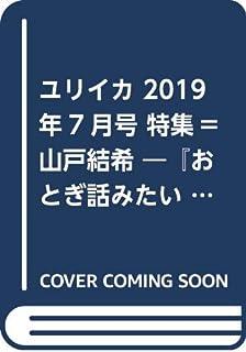 ユリイカ 2019年7月号 特集=山戸結希 ―『おとぎ話みたい』『溺れるナイフ』『21世紀の女の子』『ホットギミック ガールミーツボーイ』へ―