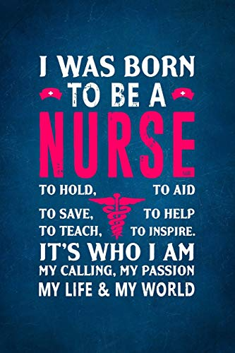 I Was Born  To Be a Nurse To Hold, To Aid To Save, To Help To Teach, To Inspire.  It's Who I Am My Calling, My Passion My Life & My World.: Notebook ... Paper Composition Book/Journal for Nurses