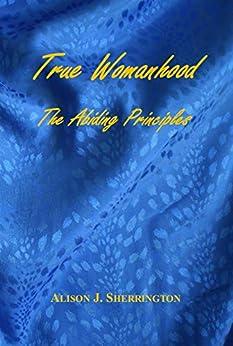 [Alison Sherrington]のTrue Womanhood: The Abiding Principles (English Edition)