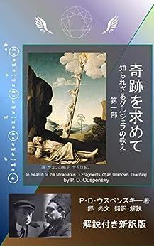 [P・D・ウスペンスキー, 郷 尚文]の奇跡を求めて 第一部 解説付き新訳版: 知られざるグルジェフの教え