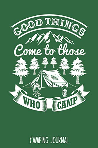 Good Things Come To Those Who Camp: Best Camping Journal Trip Log Book To Record Important Information At Each Campsites - Prompt Notebook To Track ... Camp Quotes To Make You Smile - 6'x9' Logbook