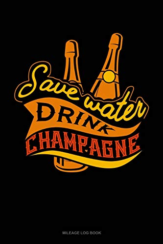 Save Water Drink Champagne: Mileage Log Book
