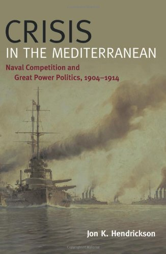 Crisis in the Mediterranean: Naval Competition and Great Power Politics, 1904-1914 (New Perspectives on Maritime History