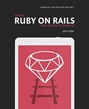 Learn Ruby On Rails For Web Development: Learn Rails The Fast And Easy Way!